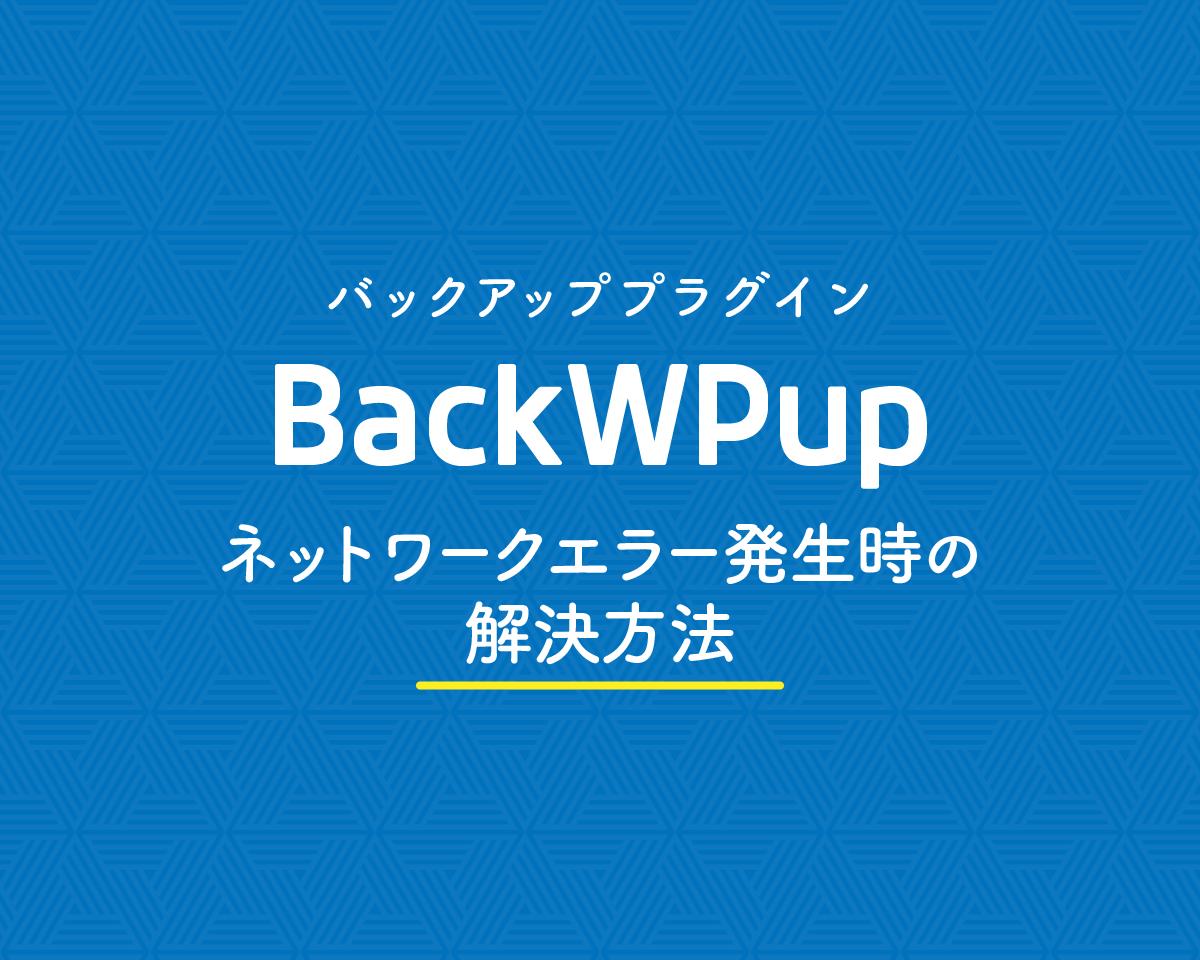 BackWPupでネットワークエラーが発生したときの解決方法